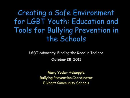 Creating a Safe Environment for LGBT Youth: Education and Tools for Bullying Prevention in the Schools Mary Yoder Holsopple Bullying Prevention Coordinator.