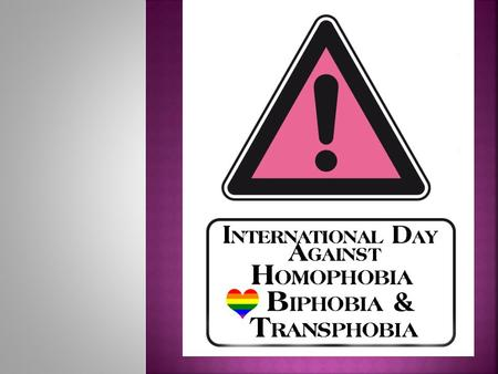 17 th May.  The International Day Against Homophobia, Biphobia and Transphobia was created in 2005 to highlight the situation which sexual and gender.