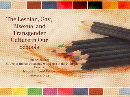 The Lesbian, Gay, Bisexual and Transgender Culture in Our Schools Stacey Baakko EDU 639: Human Relations. & Learning in the Multi. Envmnt. Instructor: