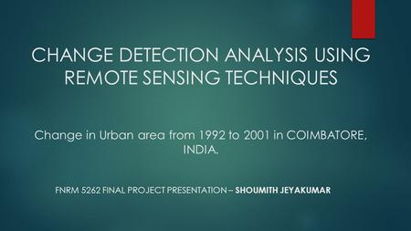 CHANGE DETECTION ANALYSIS USING REMOTE SENSING TECHNIQUES Change in Urban area from 1992 to 2001 in COIMBATORE, INDIA. FNRM 5262 FINAL PROJECT PRESENTATION.