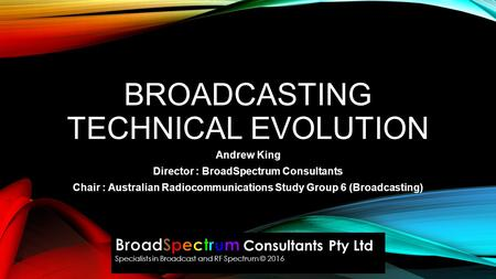 BROADCASTING TECHNICAL EVOLUTION Andrew King Director : BroadSpectrum Consultants Chair : Australian Radiocommunications Study Group 6 (Broadcasting)