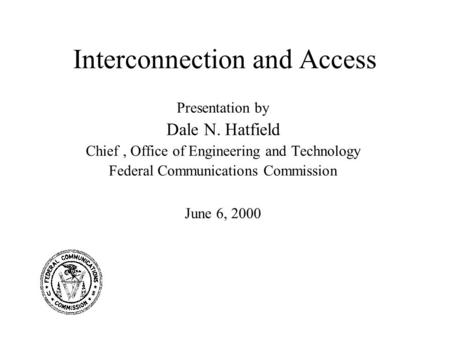 Interconnection and Access Presentation by Dale N. Hatfield Chief, Office of Engineering and Technology Federal Communications Commission June 6, 2000.