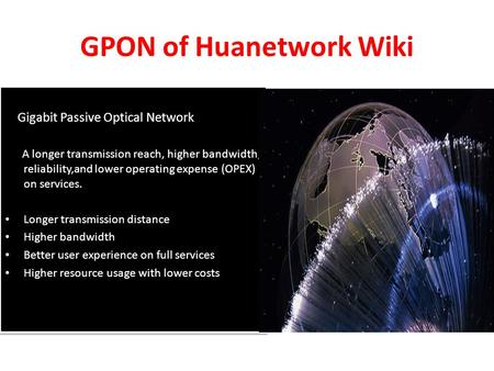 GPON of Huanetwork Wiki Gigabit Passive Optical Network A longer transmission reach, higher bandwidth, reliability,and lower operating expense (OPEX) on.