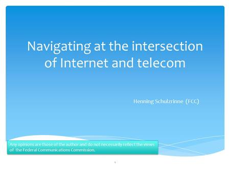 Navigating at the intersection of Internet and telecom Henning Schulzrinne (FCC) 1 Any opinions are those of the author and do not necessarily reflect.