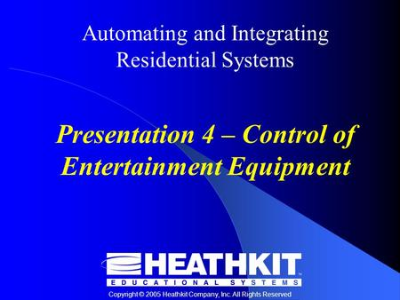 Copyright © 2005 Heathkit Company, Inc. All Rights Reserved Automating and Integrating Residential Systems Presentation 4 – Control of Entertainment Equipment.