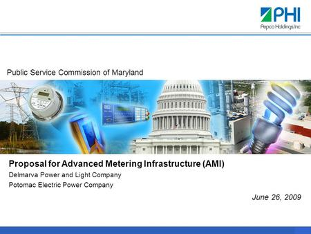 0 Proposal for Advanced Metering Infrastructure (AMI) Delmarva Power and Light Company Potomac Electric Power Company June 26, 2009 Public Service Commission.