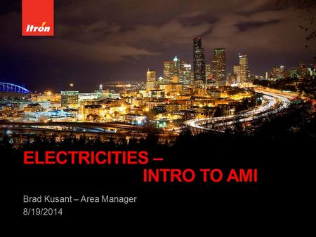 ELECTRICITIES – INTRO TO AMI Brad Kusant – Area Manager 8/19/2014.