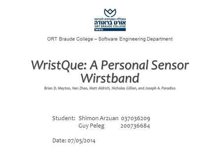ORT Braude College – Software Engineering Department WristQue: A Personal Sensor Wirstband Brian D. Mayton, Nan Zhao, Matt Aldrich, Nicholas Gillian, and.