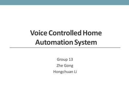 Voice Controlled Home Automation System Group 13 Zhe Gong Hongchuan Li.