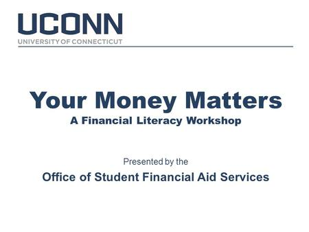 Your Money Matters A Financial Literacy Workshop Presented by the Office of Student Financial Aid Services.