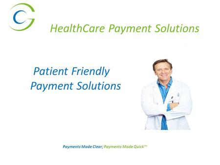 Payments Made Clear; Payments Made Quick™ HealthCare Payment Solutions Patient Friendly Payment Solutions.