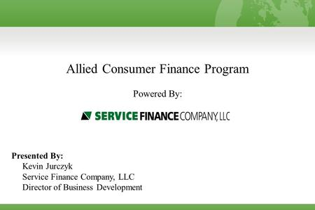 Allied Consumer Finance Program Powered By: Presented By: Kevin Jurczyk Service Finance Company, LLC Director of Business Development.