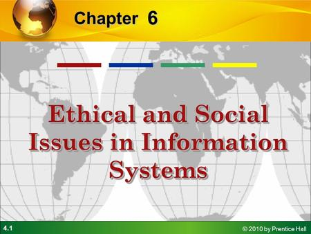 4.1 © 2010 by Prentice Hall 6 Chapter Ethical and Social Issues in Information Systems.