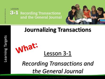 Learning Targets © 2014 Cengage Learning. All Rights Reserved. Lesson 3-1 Recording Transactions and the General Journal What: Journalizing Transactions.