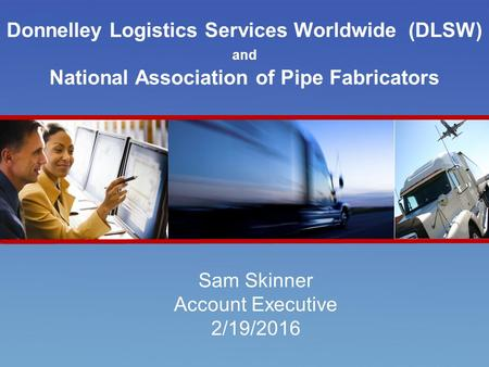 Introducing RR Donnelley's DLS Worldwide Donnelley Logistics Services Worldwide (DLSW) and National Association of Pipe Fabricators Sam Skinner Account.