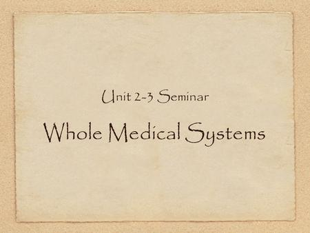 Unit 2-3 Seminar Whole Medical Systems. Systems of medicine that involve both theory and practice of medicine, and that have evolved separately from conventional.