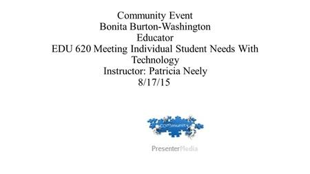 Community Event Bonita Burton-Washington Educator EDU 620 Meeting Individual Student Needs With Technology Instructor: Patricia Neely 8/17/15.