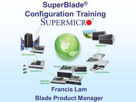 GPU Solutions Universal I/O Double-Sided Datacenter Optimized Twin Architecture SuperBlade ® Storage SuperBlade ® Configuration Training Francis Lam Blade.