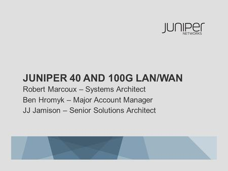 Juniper 40 and 100G LaN/WAn Robert Marcoux – Systems Architect