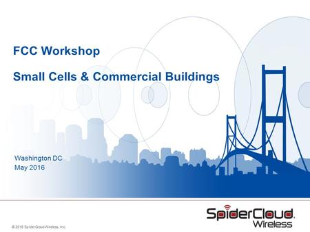 © 2016 SpiderCloud Wireless, Inc. FCC Workshop Small Cells & Commercial Buildings Washington DC May 2016.