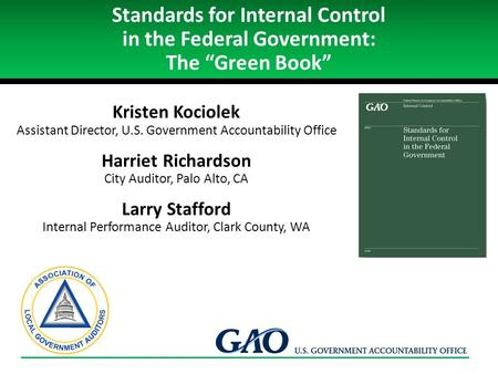 "Standards for Internal Control in the Federal Government: The ""Green Book"" Kristen Kociolek Assistant Director, U.S. Government Accountability Office Harriet."