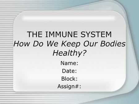 THE IMMUNE SYSTEM How Do We Keep Our Bodies Healthy? Name: Date: Block: Assign#: