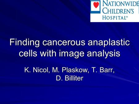 Finding cancerous anaplastic cells with image analysis K. Nicol, M. Plaskow, T. Barr, D. Billiter.