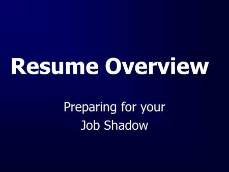 Resume Overview Preparing for your Job Shadow. What is a Resume? It is your first impression Guide for an interviewer or resume evaluator Summary of qualifications.