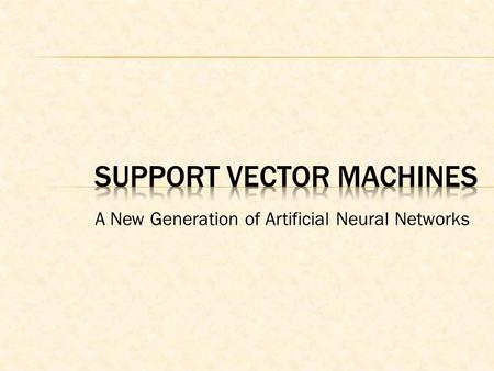 A New Generation of Artificial Neural Networks.  Support Vector Machines (SVM) appeared in the early nineties in the COLT92 ACM Conference.  SVM have.