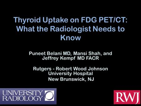 Thyroid Uptake on FDG PET/CT: What the Radiologist Needs to Know Puneet Belani MD, Mansi Shah, and Jeffrey Kempf MD FACR Rutgers - Robert Wood Johnson.