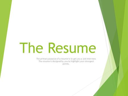 The Resume The primary purpose of a resume is to get you a job interview. The resume is designed by you to highlight your strongest points.