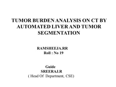 TUMOR BURDEN ANALYSIS ON CT BY AUTOMATED LIVER AND TUMOR SEGMENTATION RAMSHEEJA.RR Roll : No 19 Guide SREERAJ.R ( Head Of Department, CSE)