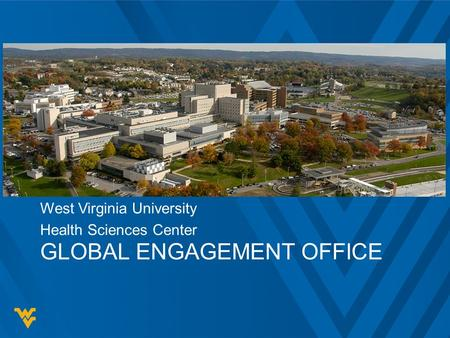 GLOBAL ENGAGEMENT OFFICE West Virginia University Health Sciences Center.