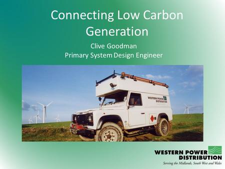Connecting Low Carbon Generation Clive Goodman Primary System Design Engineer.