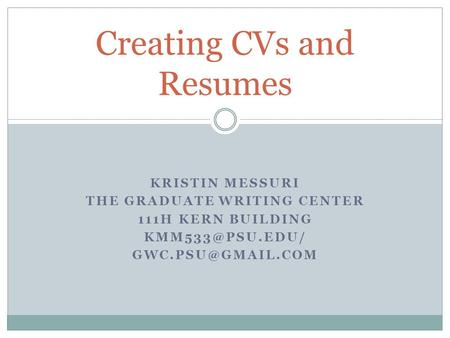 KRISTIN MESSURI THE GRADUATE WRITING CENTER 111H KERN BUILDING  Creating CVs and Resumes.