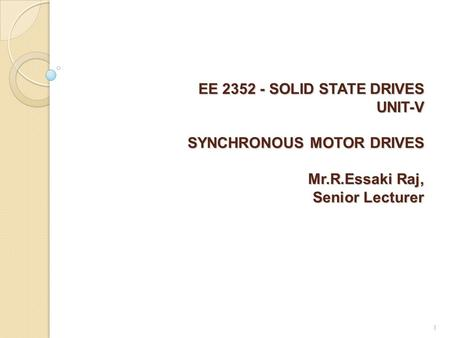 EE 2352 - SOLID STATE DRIVES UNIT-V SYNCHRONOUS MOTOR DRIVES Mr.R.Essaki Raj, Senior Lecturer EE 2352 - SOLID STATE DRIVES UNIT-V SYNCHRONOUS MOTOR DRIVES.