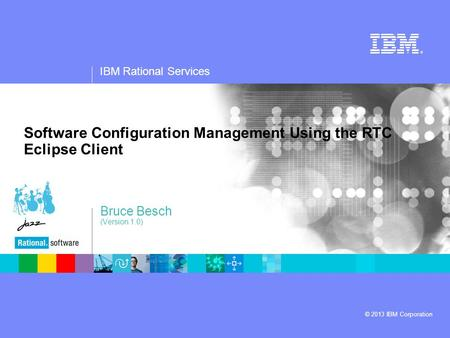 IBM Rational Services © 2013 IBM Corporation Software Configuration Management Using the RTC Eclipse Client Bruce Besch (Version 1.0)