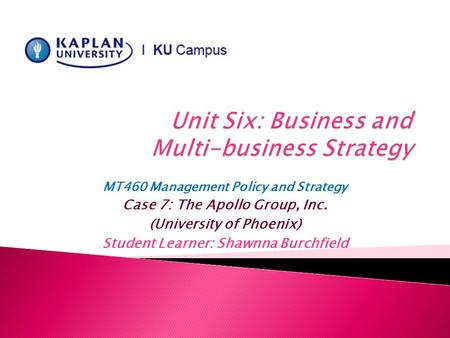 MT460 Management Policy and Strategy Case 7: The Apollo Group, Inc. (University of Phoenix) Student Learner: Shawnna Burchfield.