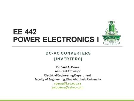 EE 442 POWER ELECTRONICS I DC-AC CONVERTERS [INVERTERS] Dr. Said A. Deraz Assistant Professor Electrical Engineering Department Faculty of Engineering,