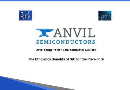 Developing Power Semiconductor Devices The Efficiency Benefits of SiC for the Price of Si.