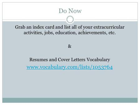 Do Now Grab an index card and list all of your extracurricular activities, jobs, education, achievements, etc. & Resumes and Cover Letters Vocabulary www.vocabulary.com/lists/1053764.