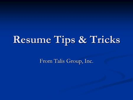 Resume Tips & Tricks From Talis Group, Inc.. Resumes should be no longer than two pages, three at the absolute max. Please remember that HR people are.