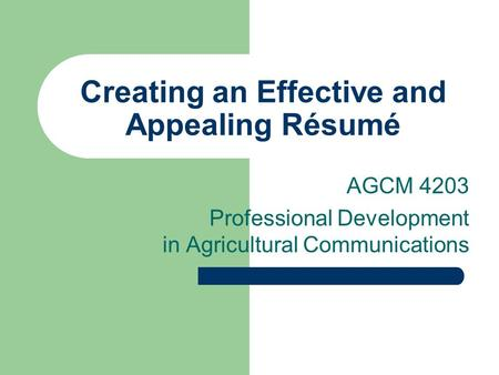 Creating an Effective and Appealing Résumé AGCM 4203 Professional Development in Agricultural Communications.
