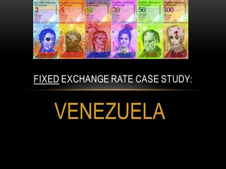 VENEZUELA FIXED EXCHANGE RATE CASE STUDY:. BRIEF HISTORY OF THE VENEZUELAN EXCHANGE RATE: Venezuela adopted a fixed exchange rate system in 2003, in an.