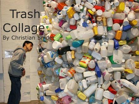Trash Collage By Christian Snider. Lesson Overview  Students will explore ideas to what can be put into a trash can.  Create an illustration of their.