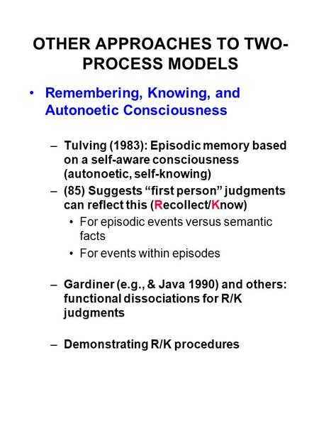 OTHER APPROACHES TO TWO- PROCESS MODELS Remembering, Knowing, and Autonoetic Consciousness –Tulving (1983): Episodic memory based on a self-aware consciousness.