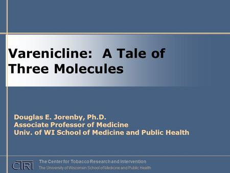 Varenicline: A Tale of Three Molecules Douglas E. Jorenby, Ph.D. Associate Professor of Medicine Univ. of WI School of Medicine and Public Health The Center.