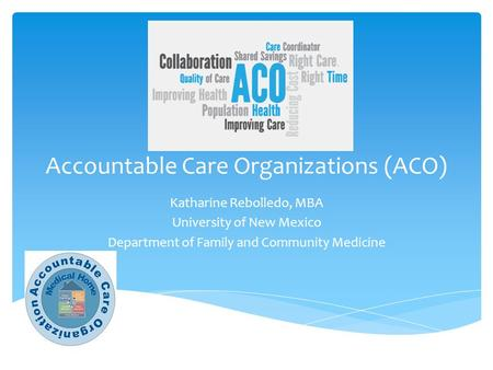 Accountable Care Organizations (ACO) Katharine Rebolledo, MBA University of New Mexico Department of Family and Community Medicine.