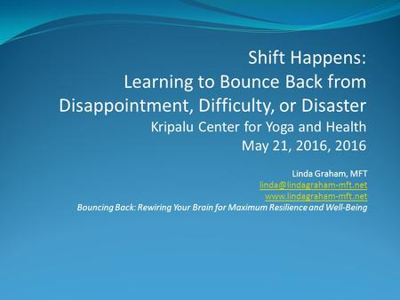 Linda Graham, MFT  Bouncing Back: Rewiring Your Brain for Maximum Resilience and Well-Being Shift Happens: