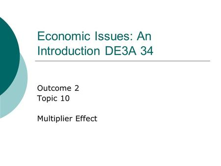 Economic Issues: An Introduction DE3A 34 Outcome 2 Topic 10 Multiplier Effect.